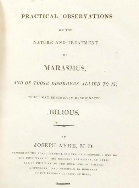 Practical Observations on the Nature and Treatment of Marasmus, and of those Disorders allied to it, which may be strictly denominated Bilious. Joseph AYRE.
