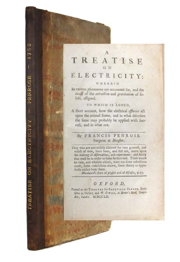 A Treatise on Electricity, Wherein its various phaenomena are accounted for, and the cause of the attraction and gravitation of solids, assigned. To which is added a short account, how the electrical effluvia act upon the animal frame, and in what disorders the same may probably be applied with success and in what not. Francis PENROSE.