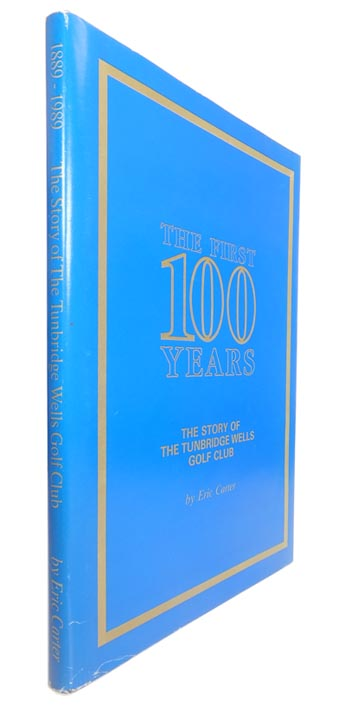 The First 100 Years: The Story of the Tunbridge Wells Golf Club. Eric CARTER.