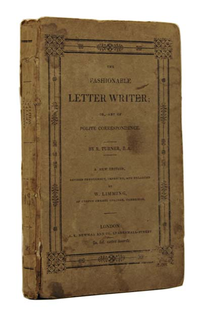 The Fashionable Letter Writer; or, Art of Polite Correspondence. Consisting of Original Letters on every Occurrence in Life, written in a concise and familiar style, and adapted to both sexes. To which are added, complimentary cards, petitions, wills, bonds, etc. Robert TURNER, fl c.1800.