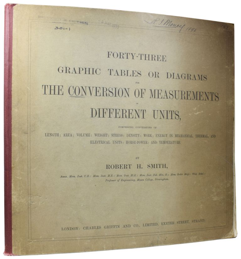 Forty-Three Graphic Tables or Diagrams for the Conversion of Measurements in Different Units, comprising conversions of length; area; volume; weight; stress; density; work; energy in mechanical, thermal, and electrical units; horse-power; and temperature. Robert H. SMITH, Prof.