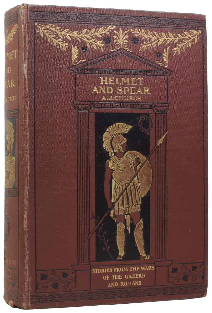 Helmet and Spear: Tales from the Wars of the Greeks and Romans. Rev. A. J. CHURCH.
