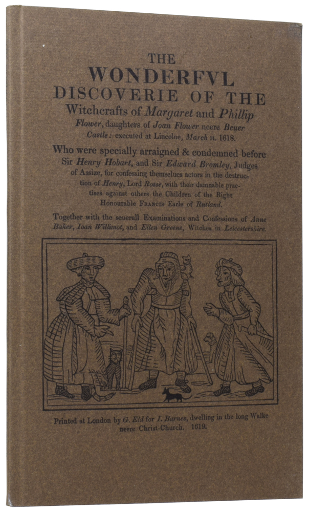 The Wonderful Discoverie of the Witchcrafts of Margaret and Phillip Flower, daughters of Joan Flower neere Beuer Castle: executed at Lincolne, March 11. 1618. Who were specially arraigned & condemned before Sir Henry Hobart, and Sir Edward Bromley, Judges of Assize, for confessing themselues actors in the destruction of Henry, Lord Rosse, with their damnable practices against others the Children of the Right Honourable Francis Earle of Rutland. Together with the seuerall Examinations and Confessions of Anne Baker, Ioan Willimot, and Ellen Greene, Witches in Leicestershire. ANONYMOUS.