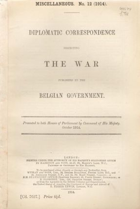 Diplomatic Correspondence Respecting The War Published by the Belgian Government. Presented to...