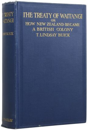 The Treaty of Waitangi. Or how New Zealand became a British Colony. T. Lindsay BUICK,...