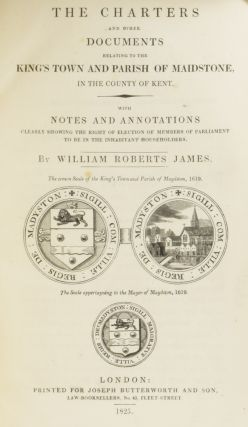 The Charters and other Documents Relating to the King's Town and Parish of Maidstone, in the County of Kent. With Notes and Annotations Clearly Showing the Right of Election of Members of Parliament to be in the Inhabitant Householders.