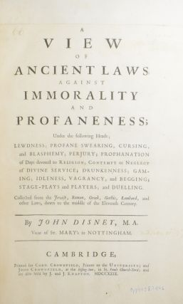 A View of Ancient Laws Against Immorality and Profaneness; Under the following Heads; Lewdness; Profane Swearing, Cursing, and Blasphemy; Perjury; Prophanation of Days devoted to Religion; Contempt or Neglect of Divine Service; Drunkenness; Gaming; Idleness; Vagrancy, and Begging; Stage-Plays and Players; and Duelling. Collected from the Jewish, Roman, Greek, Gothic, Lombard, and other Laws, down to the middle of the Eleventh Century.