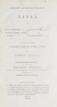 Literary and Characteristical Lives of John Gregory, M.D., Henry Home, Lord Kame, David Hume, Esq., and Adam Smith, L.L.D. To which are added a Dissertation on Public Spirit; and Three Essays.