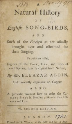 A Natural History of English Song Birds, and Such of the Foreign as are usually brought over and esteemed for their Singing. To which are added, Figures of the Cock, Hen, and Egg of each Species, exactly copied from Nature, by Mr. Eleazar Albin, curiously engraven on Copper. Also a particular Account how to order the Canary-Birds in Breeding; likewise their Diseases and Cure.