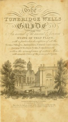 The Tunbridge Wells Guide, or, an Account of the Ancient and Present State of that Place, with a Particular Description of all the Towns, Villages, Antiquities, Natural Curiosities, Ancient and Modern Seats, Founderies etc., within the Circumference of Sixteen Miles, with Accurate Views of the Principal Objects.